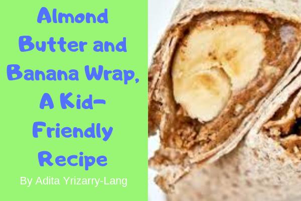Almond Butter and Banana Wrap, A Kid-Friendly Recipe Miami Moms Blog Contributor Adita Lang